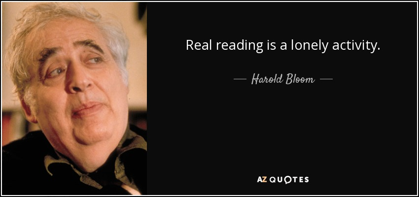 Real reading is a lonely activity. - Harold Bloom