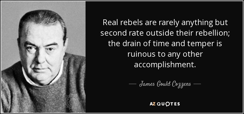 Real rebels are rarely anything but second rate outside their rebellion; the drain of time and temper is ruinous to any other accomplishment. - James Gould Cozzens