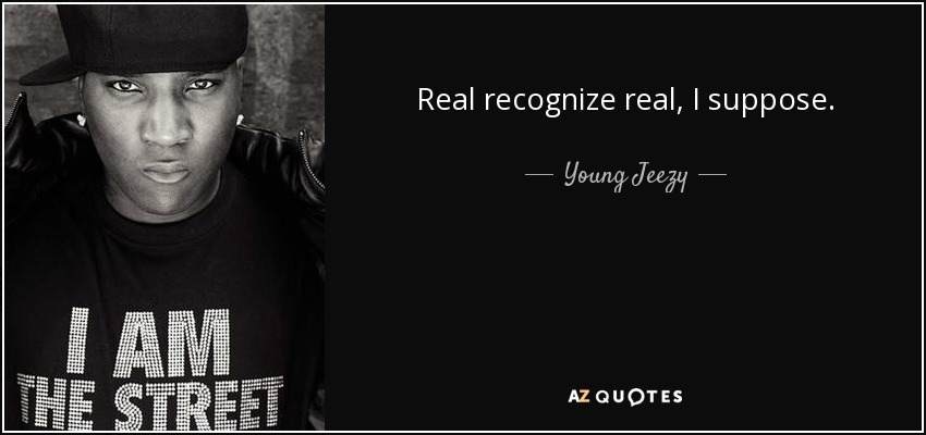 Real recognize real, I suppose. - Young Jeezy