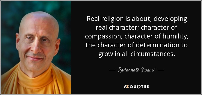 Real religion is about, developing real character; character of compassion, character of humility, the character of determination to grow in all circumstances. - Radhanath Swami