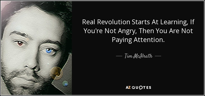 Real Revolution Starts At Learning, If You're Not Angry, Then You Are Not Paying Attention. - Tim McIlrath