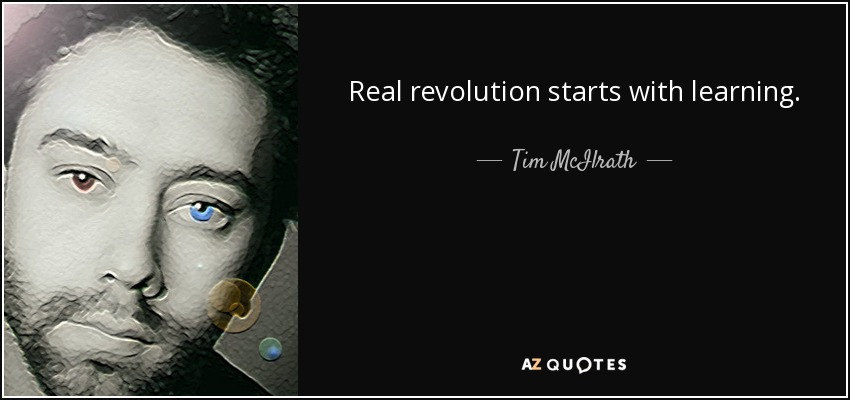 Real revolution starts with learning. - Tim McIlrath