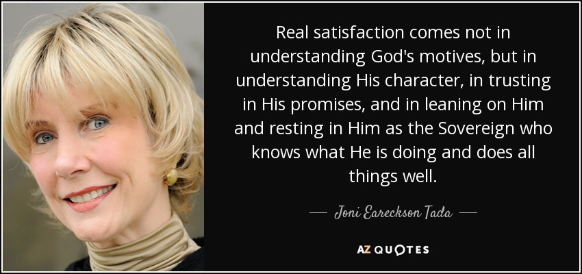 Real satisfaction comes not in understanding God's motives, but in understanding His character, in trusting in His promises, and in leaning on Him and resting in Him as the Sovereign who knows what He is doing and does all things well. - Joni Eareckson Tada