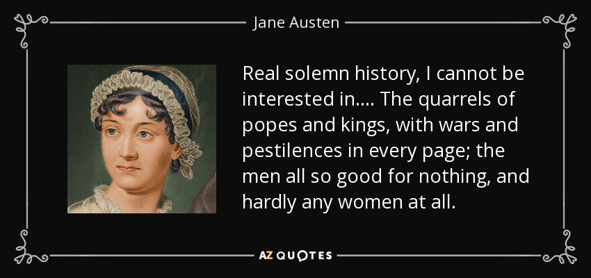 Real solemn history, I cannot be interested in.... The quarrels of popes and kings, with wars and pestilences in every page; the men all so good for nothing, and hardly any women at all. - Jane Austen