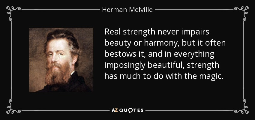 Real strength never impairs beauty or harmony, but it often bestows it, and in everything imposingly beautiful, strength has much to do with the magic. - Herman Melville
