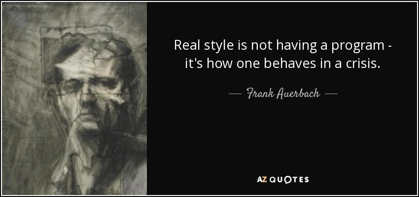 Real style is not having a program - it's how one behaves in a crisis. - Frank Auerbach