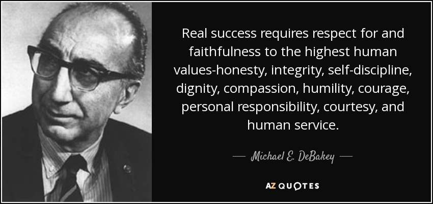 Real success requires respect for and faithfulness to the highest human values-honesty, integrity, self-discipline, dignity, compassion, humility, courage, personal responsibility, courtesy, and human service. - Michael E. DeBakey