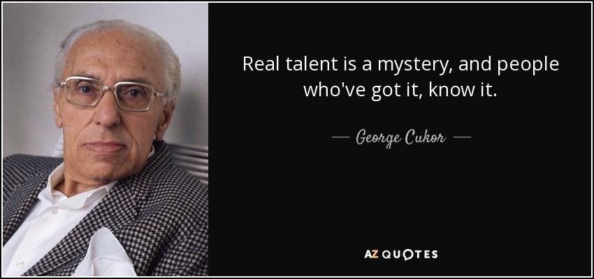 Real talent is a mystery, and people who've got it, know it. - George Cukor