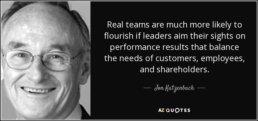 Real teams are much more likely to flourish if leaders aim their sights on performance results that balance the needs of customers, employees, and shareholders. - Jon Katzenbach