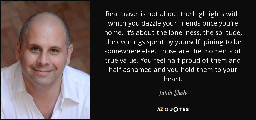 Real travel is not about the highlights with which you dazzle your friends once you're home. It's about the loneliness, the solitude, the evenings spent by yourself, pining to be somewhere else. Those are the moments of true value. You feel half proud of them and half ashamed and you hold them to your heart. - Tahir Shah