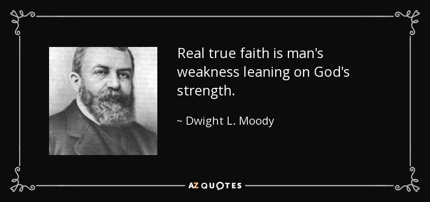 Real true faith is man's weakness leaning on God's strength. - Dwight L. Moody