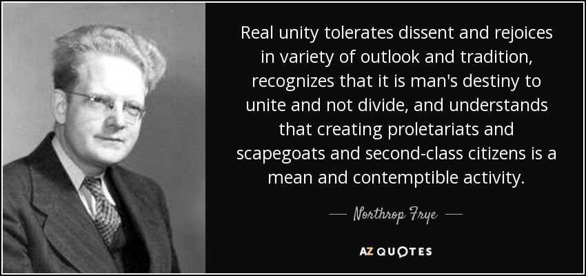 Real unity tolerates dissent and rejoices in variety of outlook and tradition, recognizes that it is man's destiny to unite and not divide, and understands that creating proletariats and scapegoats and second-class citizens is a mean and contemptible activity. - Northrop Frye