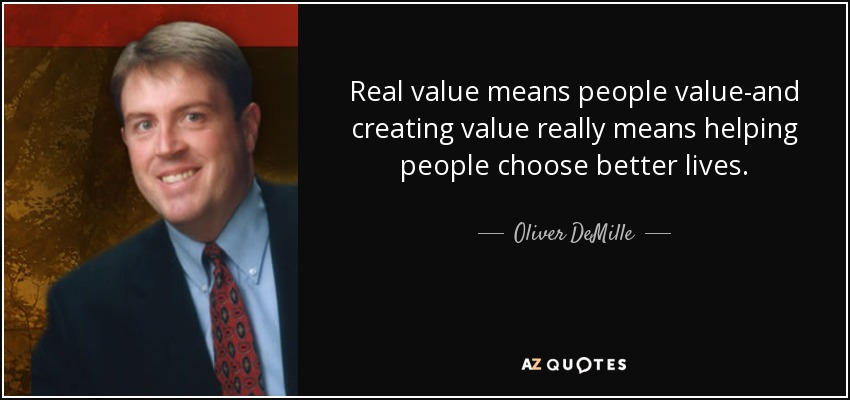 Real value means people value-and creating value really means helping people choose better lives. - Oliver DeMille