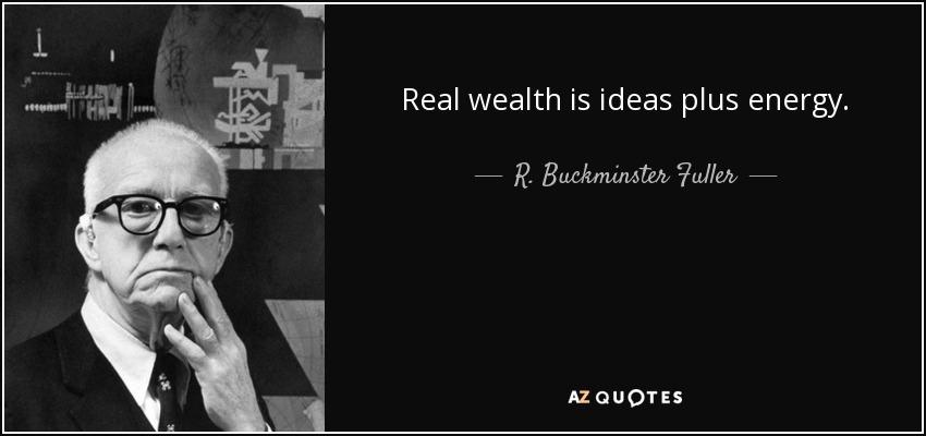 Real wealth is ideas plus energy. - R. Buckminster Fuller