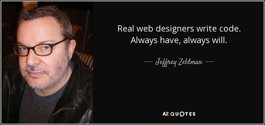 Real web designers write code. Always have, always will. - Jeffrey Zeldman