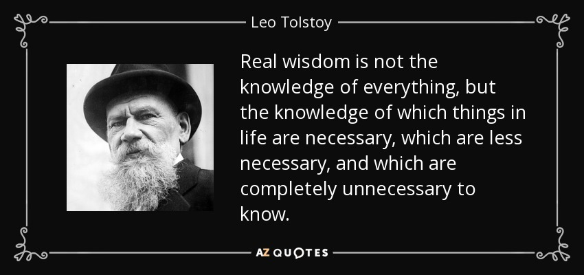 Real wisdom is not the knowledge of everything, but the knowledge of which things in life are necessary, which are less necessary, and which are completely unnecessary to know. - Leo Tolstoy