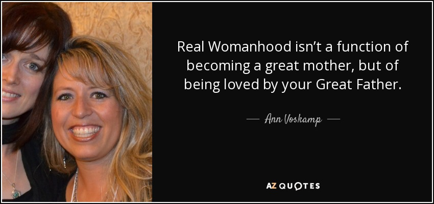 Real Womanhood isn't a function of becoming a great mother, but of being loved by your Great Father. - Ann Voskamp