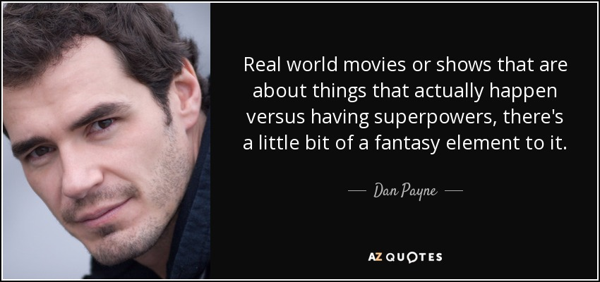 Real world movies or shows that are about things that actually happen versus having superpowers, there's a little bit of a fantasy element to it. - Dan Payne
