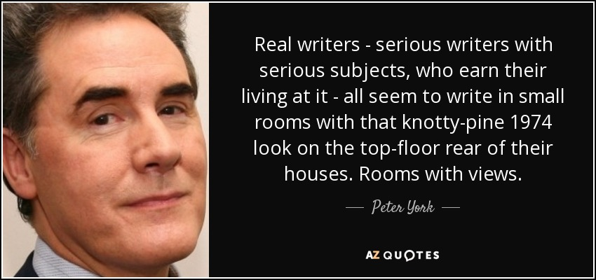 Real writers - serious writers with serious subjects, who earn their living at it - all seem to write in small rooms with that knotty-pine 1974 look on the top-floor rear of their houses. Rooms with views. - Peter York