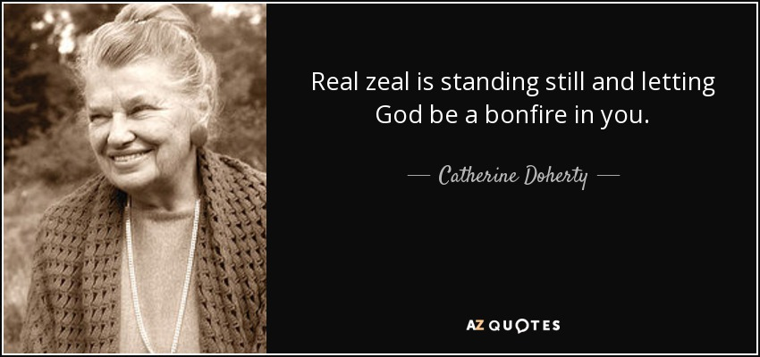 Real zeal is standing still and letting God be a bonfire in you. - Catherine Doherty