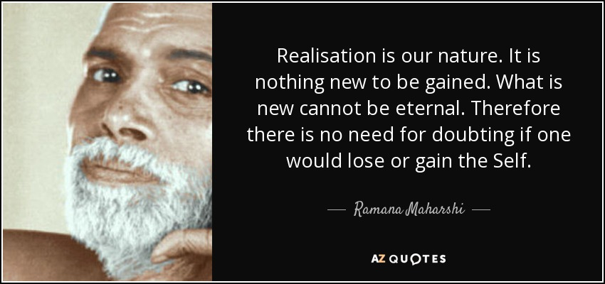 Realisation is our nature. It is nothing new to be gained. What is new cannot be eternal. Therefore there is no need for doubting if one would lose or gain the Self. - Ramana Maharshi