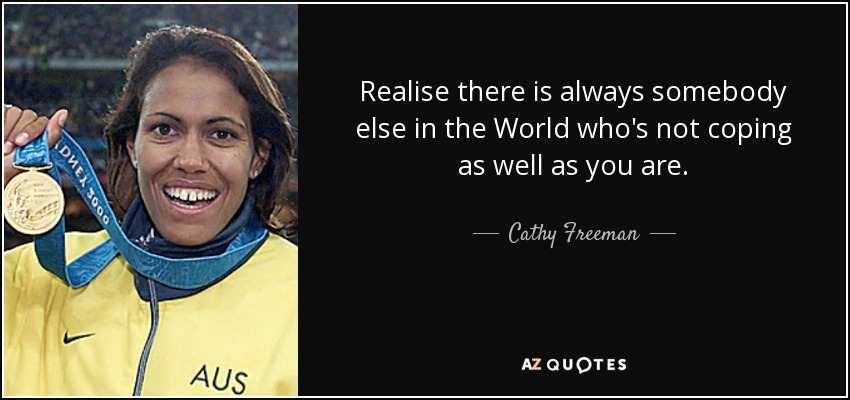 Realise there is always somebody else in the World who's not coping as well as you are. - Cathy Freeman