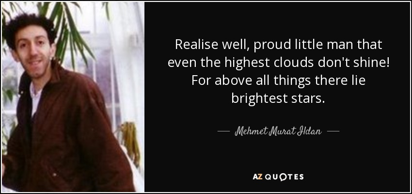Realise well, proud little man that even the highest clouds don't shine! For above all things there lie brightest stars. - Mehmet Murat Ildan
