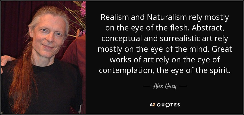 Realism and Naturalism rely mostly on the eye of the flesh. Abstract, conceptual and surrealistic art rely mostly on the eye of the mind. Great works of art rely on the eye of contemplation, the eye of the spirit. - Alex Grey