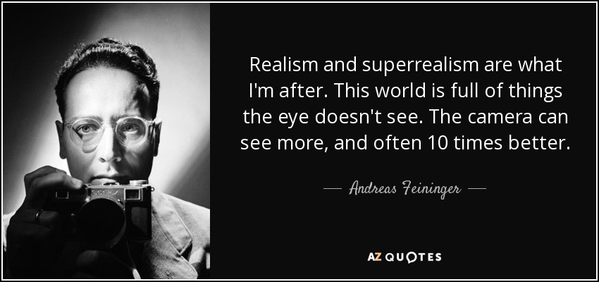 Realism and superrealism are what I'm after. This world is full of things the eye doesn't see. The camera can see more, and often 10 times better. - Andreas Feininger