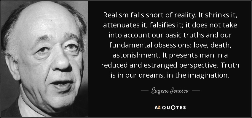 Realism falls short of reality. It shrinks it, attenuates it, falsifies it; it does not take into account our basic truths and our fundamental obsessions: love, death, astonishment. It presents man in a reduced and estranged perspective. Truth is in our dreams, in the imagination. - Eugene Ionesco