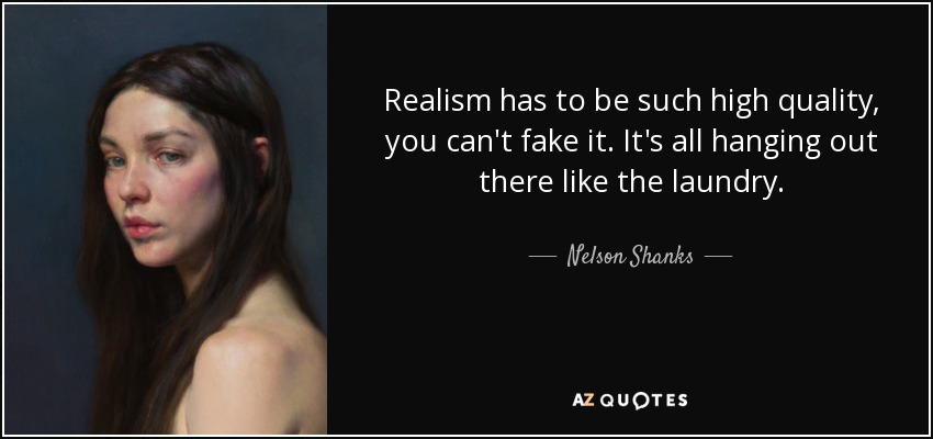 Realism has to be such high quality, you can't fake it. It's all hanging out there like the laundry. - Nelson Shanks