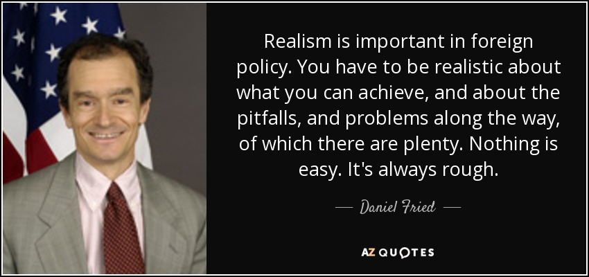 Realism is important in foreign policy. You have to be realistic about what you can achieve, and about the pitfalls, and problems along the way, of which there are plenty. Nothing is easy. It's always rough. - Daniel Fried