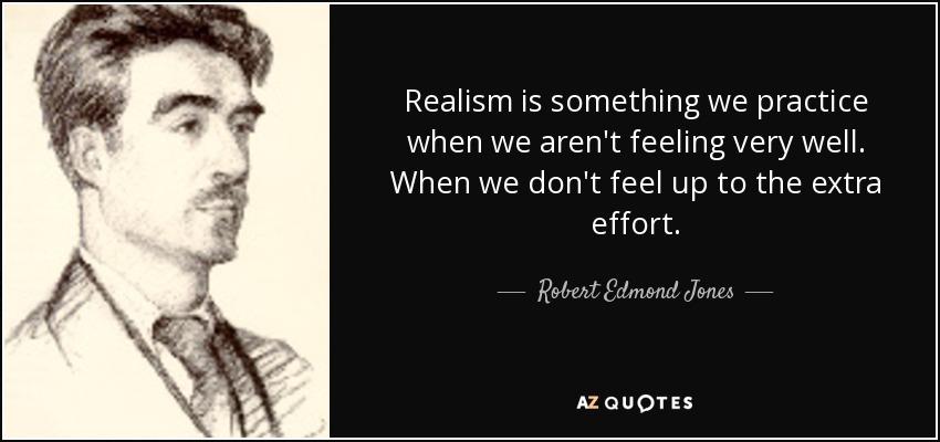 Realism is something we practice when we aren't feeling very well. When we don't feel up to the extra effort. - Robert Edmond Jones