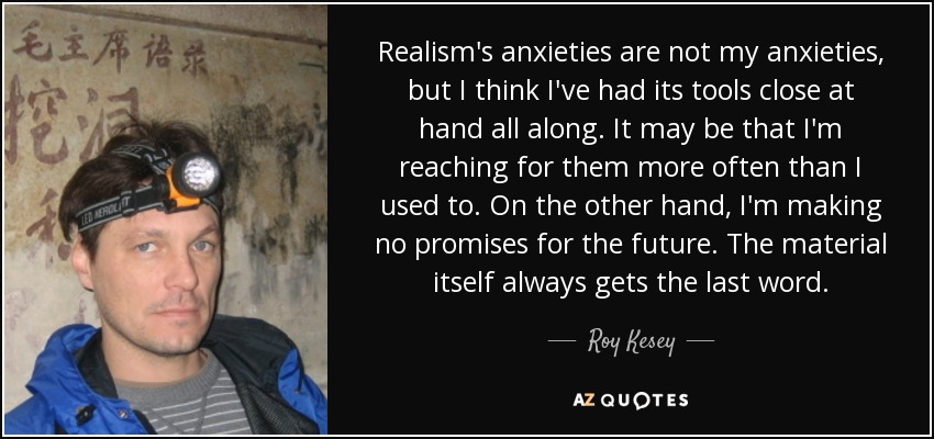 Realism's anxieties are not my anxieties, but I think I've had its tools close at hand all along. It may be that I'm reaching for them more often than I used to. On the other hand, I'm making no promises for the future. The material itself always gets the last word. - Roy Kesey