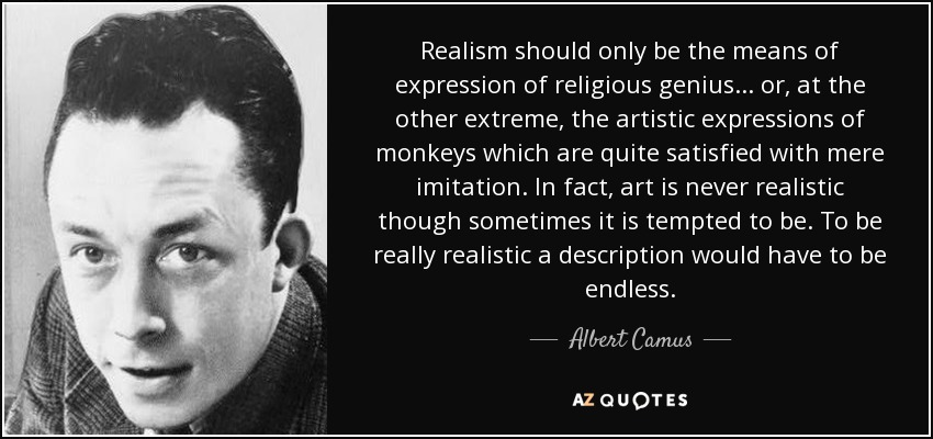 Realism should only be the means of expression of religious genius... or, at the other extreme, the artistic expressions of monkeys which are quite satisfied with mere imitation. In fact, art is never realistic though sometimes it is tempted to be. To be really realistic a description would have to be endless. - Albert Camus