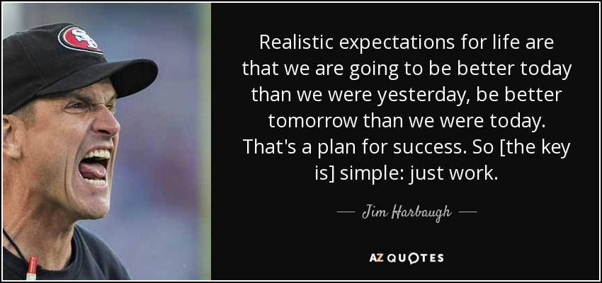 Realistic expectations for life are that we are going to be better today than we were yesterday, be better tomorrow than we were today. That's a plan for success. So [the key is] simple: just work. - Jim Harbaugh