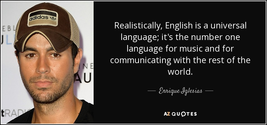 Realistically, English is a universal language; it's the number one language for music and for communicating with the rest of the world. - Enrique Iglesias