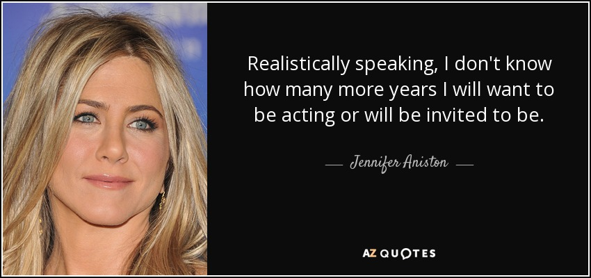 Realistically speaking, I don't know how many more years I will want to be acting or will be invited to be. - Jennifer Aniston