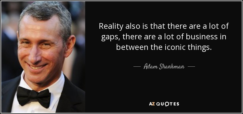 Reality also is that there are a lot of gaps, there are a lot of business in between the iconic things. - Adam Shankman