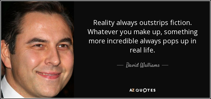 Reality always outstrips fiction. Whatever you make up, something more incredible always pops up in real life. - David Walliams