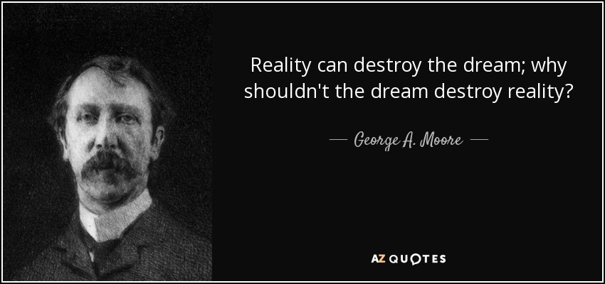 Reality can destroy the dream; why shouldn't the dream destroy reality? - George A. Moore