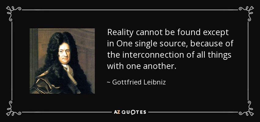 Reality cannot be found except in One single source, because of the interconnection of all things with one another. - Gottfried Leibniz