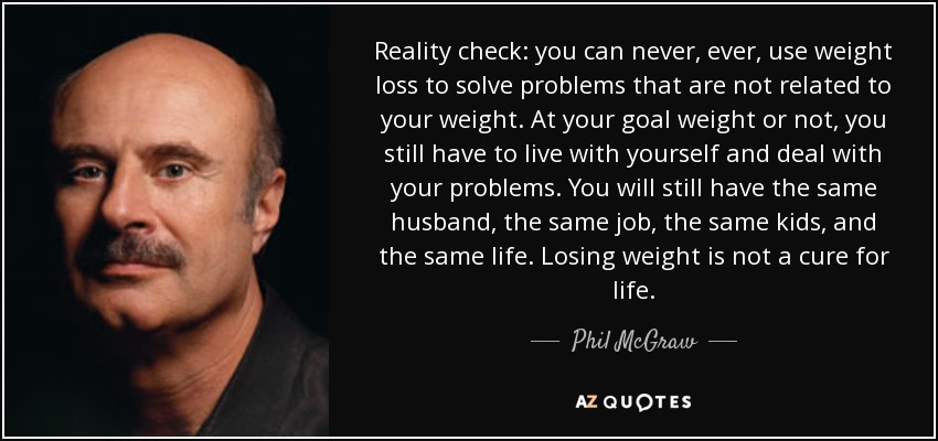 Reality check: you can never, ever, use weight loss to solve problems that are not related to your weight. At your goal weight or not, you still have to live with yourself and deal with your problems. You will still have the same husband, the same job, the same kids, and the same life. Losing weight is not a cure for life. - Phil McGraw
