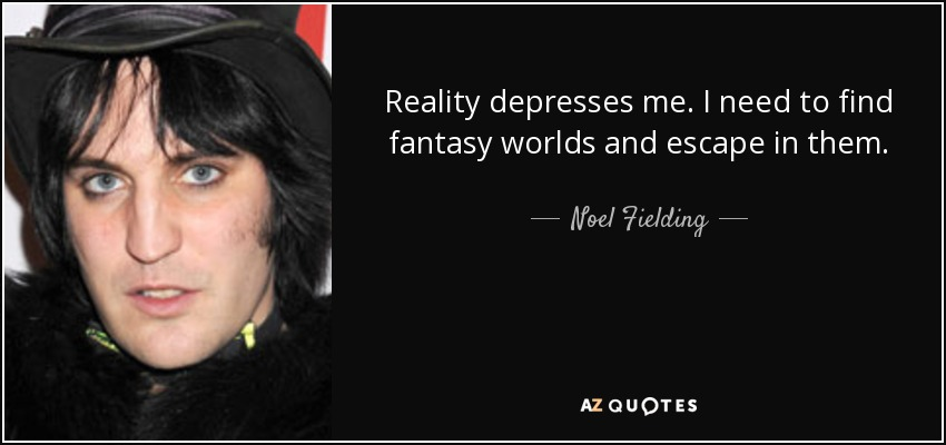 Reality depresses me. I need to find fantasy worlds and escape in them. - Noel Fielding
