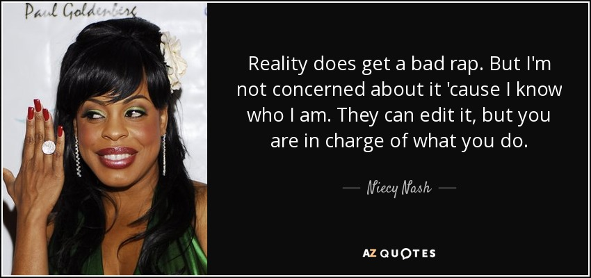 Reality does get a bad rap. But I'm not concerned about it 'cause I know who I am. They can edit it, but you are in charge of what you do. - Niecy Nash