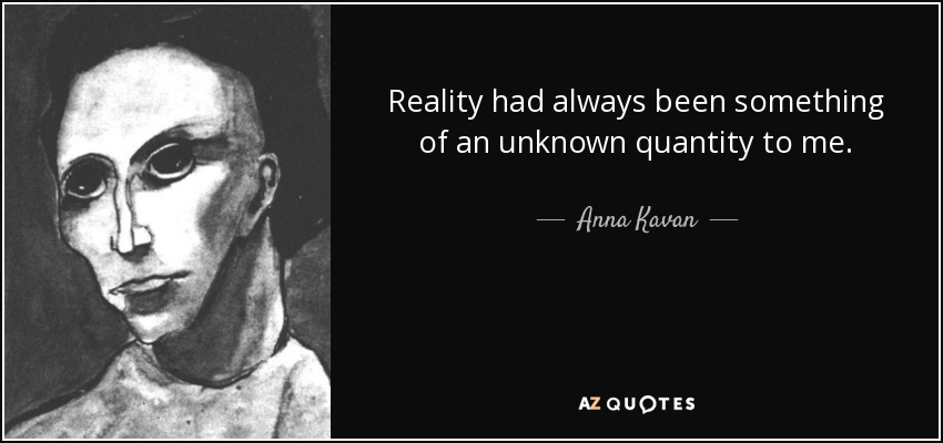 Reality had always been something of an unknown quantity to me. - Anna Kavan