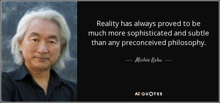 Reality has always proved to be much more sophisticated and subtle than any preconceived philosophy. - Michio Kaku