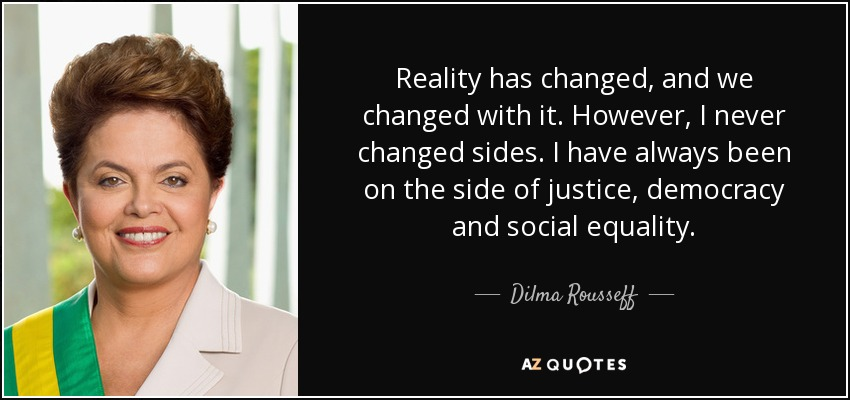 Reality has changed, and we changed with it. However, I never changed sides. I have always been on the side of justice, democracy and social equality. - Dilma Rousseff