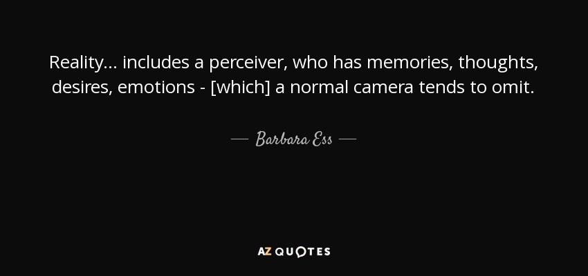 Reality... includes a perceiver, who has memories, thoughts, desires, emotions - [which] a normal camera tends to omit. - Barbara Ess