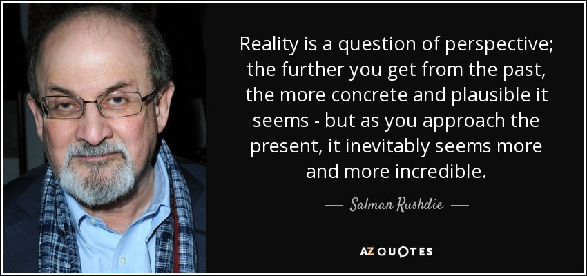 Reality is a question of perspective; the further you get from the past, the more concrete and plausible it seems - but as you approach the present, it inevitably seems more and more incredible. - Salman Rushdie